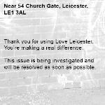 Thank you for using Love Leicester. You're making a real difference.  This issue is being investigated and will be resolved as soon as possible.  -54 Church Gate, Leicester, LE1 3AL