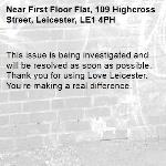 This issue is being investigated and will be resolved as soon as possible. Thank you for using Love Leicester. You're making a real difference.  -First Floor Flat, 109 Highcross Street, Leicester, LE1 4PH