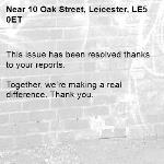 This issue has been resolved thanks to your reports.  Together, we're making a real difference. Thank you. -10 Oak Street, Leicester, LE5 0ET