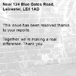 This issue has been resolved thanks to your reports.  Together, we're making a real difference. Thank you. -124 Blue Gates Road, Leicester, LE4 1AD