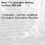 Completed - Justified : Additional information: Actioned as Required -170 Lymington Avenue, London, N22 6JG