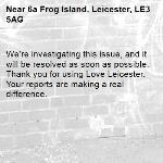 We're investigating this issue, and it will be resolved as soon as possible. Thank you for using Love Leicester. Your reports are making a real difference. -6a Frog Island, Leicester, LE3 5AG