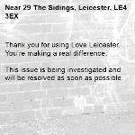 Thank you for using Love Leicester. You're making a real difference.  This issue is being investigated and will be resolved as soon as possible.  -29 The Sidings, Leicester, LE4 3EX