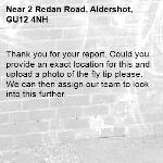 Thank you for your report. Could you provide an exact location for this and upload a photo of the fly tip please. We can then assign our team to look into this further. -2 Redan Road, Aldershot, GU12 4NH