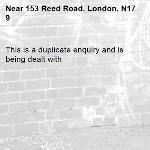 This is a duplicate enquiry and is being dealt with -153 Reed Road, London, N17 9