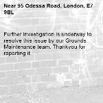 Further investigation is underway to resolve this issue by our Grounds Maintenance team. Thankyou for reporting it.-95 Odessa Road, London, E7 9BL