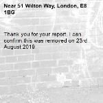 Thank you for your report. I can confirm this was removed on 23rd August 2019-51 Wilton Way, London, E8 1BG
