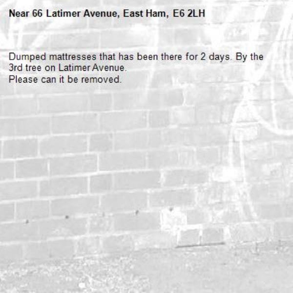 Dumped mattresses that has been there for 2 days. By the 3rd tree on Latimer Avenue.  Please can it be removed. -66 Latimer Avenue, East Ham, E6 2LH