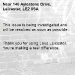 This issue is being investigated and will be resolved as soon as possible.   Thank you for using Love Leicester. You're making a real difference. -146 Aylestone Drive, Leicester, LE2 8SA