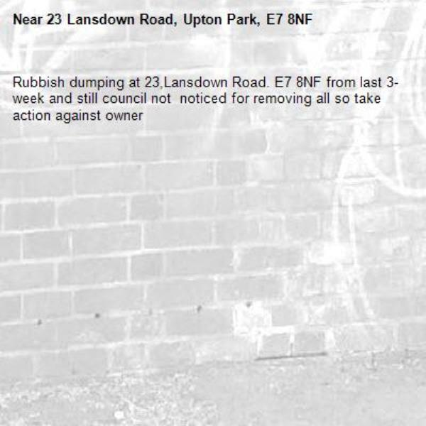 Rubbish dumping at 23,Lansdown Road. E7 8NF from last 3-week and still council not  noticed for removing all so take action against owner -23 Lansdown Road, Upton Park, E7 8NF