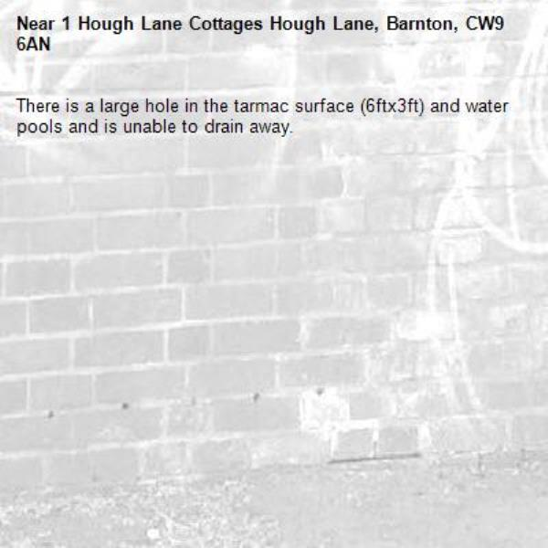 There is a large hole in the tarmac surface (6ftx3ft) and water pools and is unable to drain away.-1 Hough Lane Cottages Hough Lane, Barnton, CW9 6AN