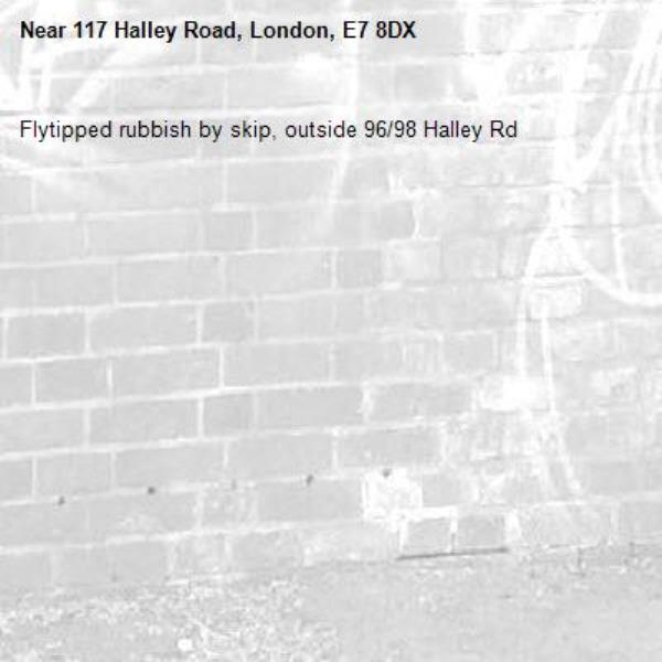 Flytipped rubbish by skip, outside 96/98 Halley Rd-117 Halley Road, London, E7 8DX