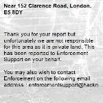 Thank you for your report but unfortunately we are not responsible for this area as it is private land. This has been reported to Enforcement Support on your behalf.  You may also wish to contact Enforcement on the following email address : enforcementsupport@hackney.gov.uk-152 Clarence Road, London, E5 8DY