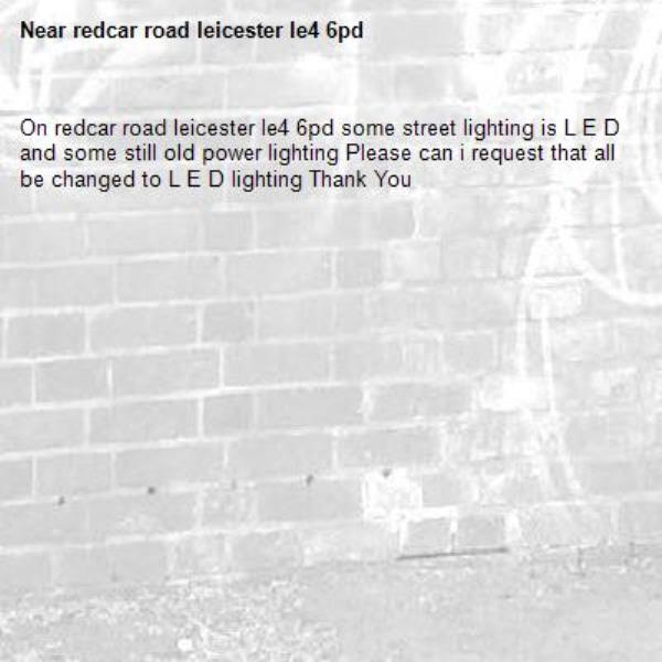 On redcar road leicester le4 6pd some street lighting is L E D and some still old power lighting Please can i request that all be changed to L E D lighting Thank You -redcar road leicester le4 6pd