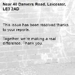 This issue has been resolved thanks to your reports.  Together, we're making a real difference. Thank you. -40 Danvers Road, Leicester, LE3 2AD