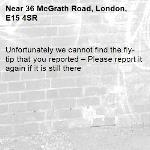 Unfortunately we cannot find the fly-tip that you reported – Please report it again if it is still there-36 McGrath Road, London, E15 4SR