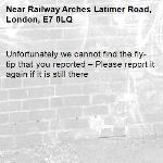 Unfortunately we cannot find the fly-tip that you reported – Please report it again if it is still there-Railway Arches Latimer Road, London, E7 0LQ
