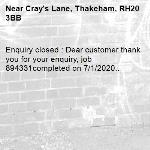 Enquiry closed : Dear customer thank you for your enquiry, job 894331completed on 7/1/2020..-Cray's Lane, Thakeham, RH20 3BB