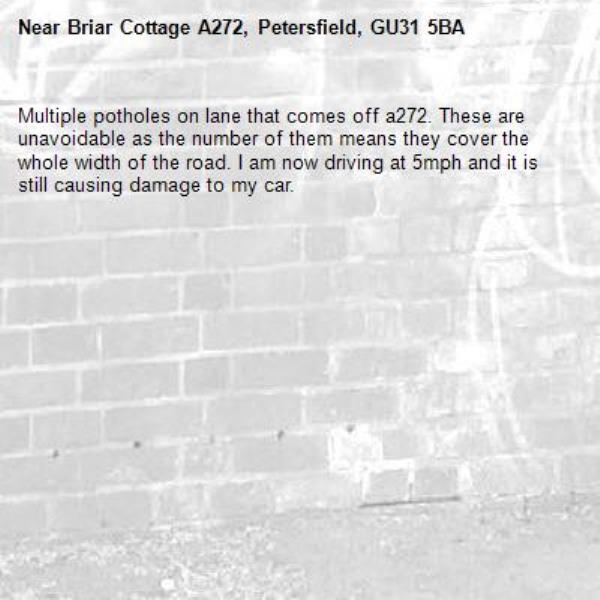 Multiple potholes on lane that comes off a272. These are unavoidable as the number of them means they cover the whole width of the road. I am now driving at 5mph and it is still causing damage to my car. -Briar Cottage A272, Petersfield, GU31 5BA