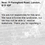 We are not responsible for this land. We have informed the landowner, but we may not be able to  resolve ourselves. Thank you for reporting it.-79 Faringford Road, London, E15 4DF