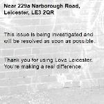 This issue is being investigated and will be resolved as soon as possible.   Thank you for using Love Leicester. You're making a real difference. -229a Narborough Road, Leicester, LE3 2QR