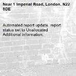 Automated report update, report status set to Unallocated Additional information:  -1 Imperial Road, London, N22 8DE