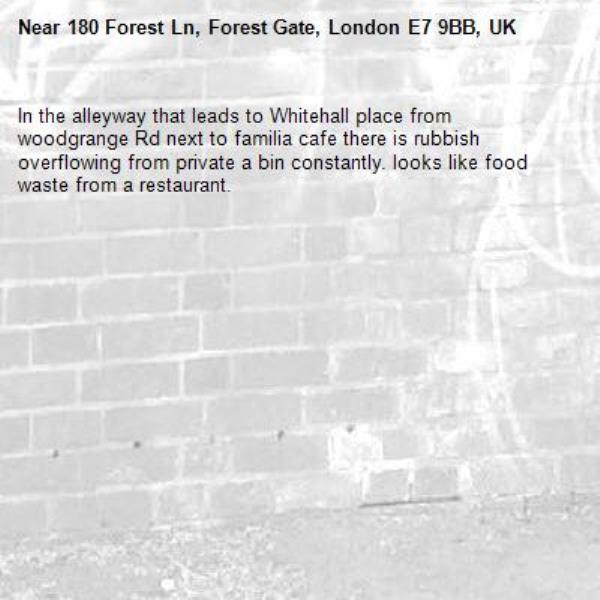 In the alleyway that leads to Whitehall place from woodgrange Rd next to familia cafe there is rubbish overflowing from private a bin constantly. looks like food waste from a restaurant. -180 Forest Ln, Forest Gate, London E7 9BB, UK