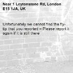 Unfortunately we cannot find the fly-tip that you reported – Please report it again if it is still there-1 Leytonstone Rd, London E15 1JA, UK