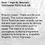 Enquiry closed : Thank you for your enquiry. The routine inspection of Shore Road has been recently carried out and repair jobs raised for defects meeting our intervention level for repair. The road is on a future carraigeway surfacing programme, (subject to funding being available).  Regards, WSCC Highways. -1 High St, Bosham, Chichester PO18 8LS, UK