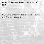 We have cleaned the oil spill. Thank you for reporting it.-16 Sebert Road, London, E7 0NQ