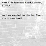 We have emptied the litter bin. Thank you for reporting it.-335a Romford Road, London, E7 8AA