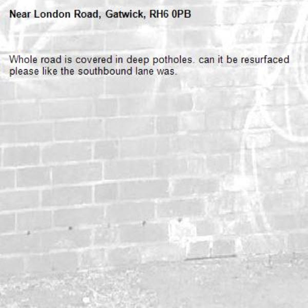Whole road is covered in deep potholes. can it be resurfaced please like the southbound lane was.-London Road, Gatwick, RH6 0PB