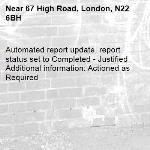 Automated report update, report status set to Completed - Justified Additional information: Actioned as Required -67 High Road, London, N22 6BH