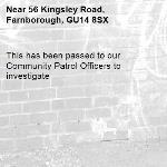 This has been passed to our Community Patrol Officers to investigate -56 Kingsley Road, Farnborough, GU14 8SX