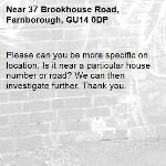 Please can you be more specific on location. Is it near a particular house number or road? We can then investigate further. Thank you.-37 Brookhouse Road, Farnborough, GU14 0DP