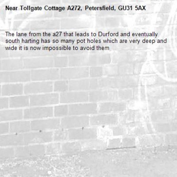 The lane from the a27 that leads to Durford and eventually south harting has so many pot holes which are very deep and wide it is now impossible to avoid them-Tollgate Cottage A272, Petersfield, GU31 5AX