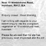 Enquiry closed : Good Morning,  I am writing with regards to your recent enquiry into the overgrown vegetation at 19 wimblehurst road, horsham.  Please be advised that the site has previously been inspected and the enforcement process has started against the offending private owner with regards to our legal team, via reference 3110094. Hopefully this should prompt maintenance works in due course. The site will continue to be monitored via our routine inspections for any required future intervention.  I am frequently away from the office and cannot process any new enquiries. To ensure any new problems with a road or pavement or a new highways related enquiry is dealt with as quickly and effectively as possible, please click here to: Report a problem with a road or pavement or raise a highways related enquiry  Regards  Ryan Bowyer Highway Steward  Highway Maintenance – Highways and Transport West Sussex County Council  Location: Northern Area Office, Broadbridge Heath Depot, Nr Horsham, West Sussex RH12 3LZ Telephone number: 01243 642105  Report a problem with a road or pavement or raise a highways related enquiry  @WSHighways -19 Wimblehurst Road, Horsham, RH12 2EA