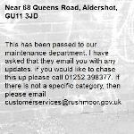 This has been passed to our maintenance department. I have asked that they email you with any updates. if you would like to chase this up please call 01252 398377. If there is not a specific category, then please email customerservices@rushmoor.gov.uk-68 Queens Road, Aldershot, GU11 3JD