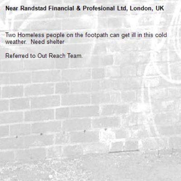 Two Homeless people on the footpath can get ill in this cold weather.  Need shelter   Referred to Out Reach Team.-Randstad Financial & Profesional Ltd, London, UK