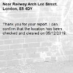 Thank you for your report. I can confirm that the location has been checked and cleared on 05/12/2019.-Railway Arch Lee Street, London, E8 4DY