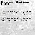 This issue is being investigated and will be resolved as soon as possible.  Thank you for using Love Leicester. You're making a real difference.  -85 Marwood Road, Leicester, LE4 2EN