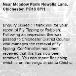 Enquiry closed : Thank you for your report of Fly Tipping or Rubbish. Following an inspection this was passed to Chichester District Council who manages the removal of fly-tipping. Confirmation has been received that this has now been removed.  You can report fly-tipping which is on the verge direct to Chichester District Council using their website: http://www.chichester.gov.uk/flytipping With regards West Sussex Highways Team.-Meadow Farm Newells Lane, Chichester, PO18 8PH