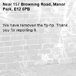 We have removed the fly-tip. Thank you for reporting it.-157 Browning Road, Manor Park, E12 6PB