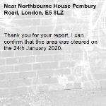 Thank you for your report, I can confirm that this area was cleared on the 24th January 2020. -Northbourne House Pembury Road, London, E5 8LZ