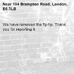 We have removed the fly-tip. Thank you for reporting it.-104 Brampton Road, London, E6 3LB
