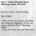 Enquiry closed : Good Morning,  Ref 310538  Thank you for your enquiry regarding the overgrown vegetation, at the bus stop on Brighton Road, Mannings Heath. I have visited this site and I have now raised a job to have this overgrown vegetation cut back. Thank you for bringing this to our attention.   Regards  James Compston Highway Steward -1 Hillside Brighton Road, Mannings Heath, RH13 6HY
