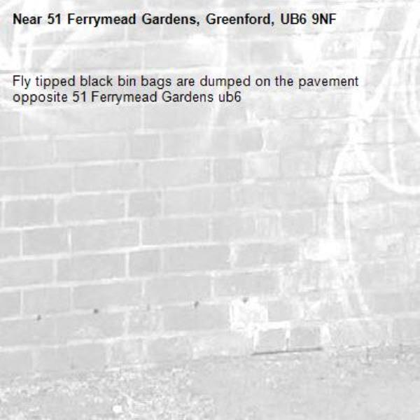 Fly tipped black bin bags are dumped on the pavement opposite 51 Ferrymead Gardens ub6 -51 Ferrymead Gardens, Greenford, UB6 9NF