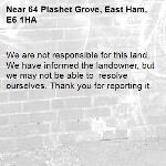 We are not responsible for this land. We have informed the landowner, but we may not be able to  resolve ourselves. Thank you for reporting it.-64 Plashet Grove, East Ham, E6 1HA