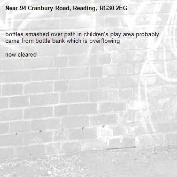 bottles smashed over path in children's play area probably came from bottle bank which is overflowing  now cleared-94 Cranbury Road, Reading, RG30 2EG