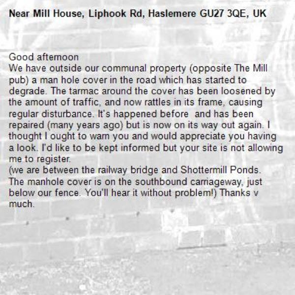 Good afternoon We have outside our communal property (opposite The Mill pub) a man hole cover in the road which has started to degrade. The tarmac around the cover has been loosened by the amount of traffic, and now rattles in its frame, causing regular disturbance. It's happened before  and has been repaired (many years ago) but is now on its way out again. I thought I ought to warn you and would appreciate you having a look. I'd like to be kept informed but your site is not allowing me to register.  (we are between the railway bridge and Shottermill Ponds. The manhole cover is on the southbound carriageway, just below our fence. You'll hear it without problem!) Thanks v much.-Mill House, Liphook Rd, Haslemere GU27 3QE, UK
